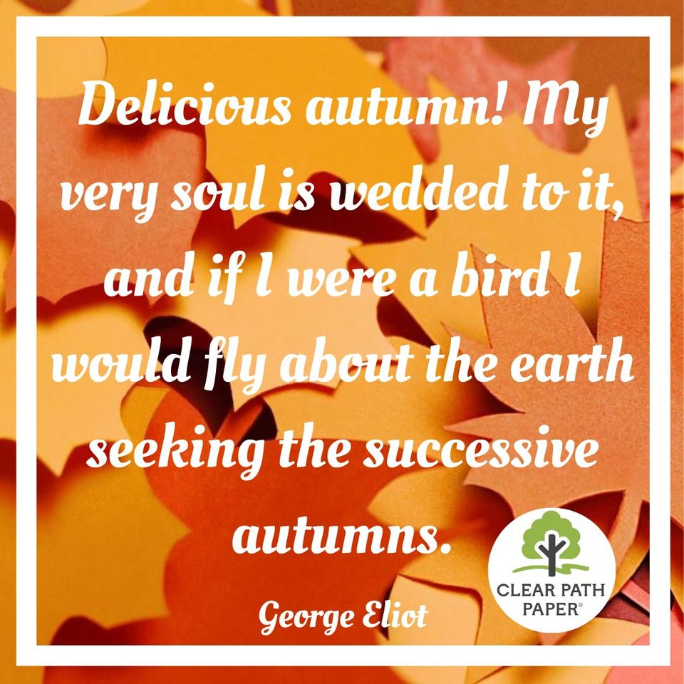 """Image of autumn leaves made with Clear Path Paper with this quotation by George Eliot: """"Delicious autumn! My very soul is wedded to it, and if I were a bird I would fly about the earth seeking the successive autumns."""""""