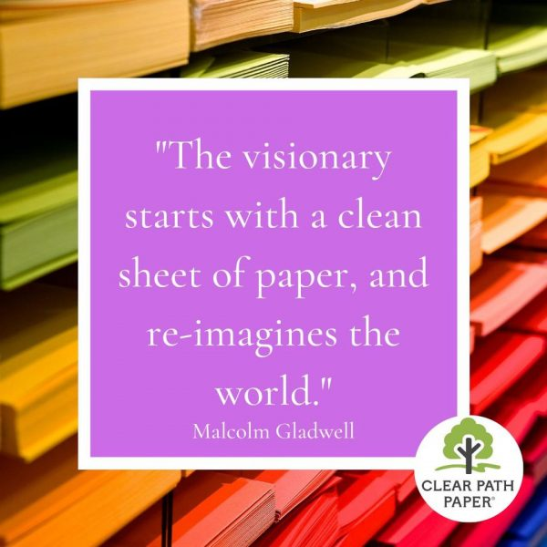 """Image of stacks of colorful cardstock overlaid with a quote by Malcolm Gladwell that says, """"The visionary starts with a clean sheet of paper and re-imagines the world."""""""